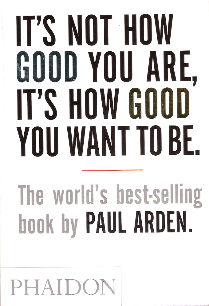 It's not how good you are, it's how good you want to be. By Paul Arden